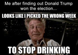 Funny-Memes-about-Trump-8 - King Tumblr: Me after finding out Donald Trump  won the election...  LOOKS LIKE I PICKED THE WRONG WEEK  TO STOP DRINKING Funny-Memes-about-Trump-8 - King Tumblr