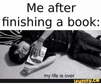 My Life Is Over: Me after  finishing a book:  my life is over  funny