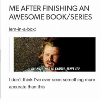 Memes, Book, and Earth: ME AFTER FINISHING AN  AWESOME BOOK/SERIES  lem-in-a-box:  OH NO. THIS IS EARTH, ISN'T IT?  I don't think I've ever seen something more  accurate than this this is so accurate 😂 (bonus qotd: try to say what your favourite colour is using emojis 🌕🌞☀️🛵💡🛎🔑💛✏️)