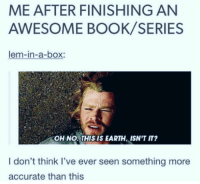Books, Book, and Earth: ME AFTER FINISHING AN  AWESOME BOOK/SERIES  lem-in-a-box:  OH NO.THIS IS EARTH, ISN'T IT?  I don't think I've ever seen something more  accurate than this Too many books or not enough bookshelves?