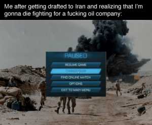 Not dying for imperialist scum: Me after getting drafted to Iran and realizing that I'm  gonna die fighting for a fucking oil company:  PAUSED  RESUME GAME  CHANGETEAM  FIND ONLINE MATCH  OPTIONS  EXIT TO MAIN MENU Not dying for imperialist scum