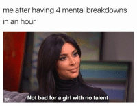 Bad, Girl, and All: me after having 4 mental breakdowns  in an hour  SP  Not bad for a girl with no talent Not bad at all 💁🏻😂
