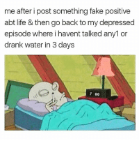 Fake, Life, and Memes: me after i post something fake positive  abt life & then go back to my depressed  episode where i havent talked any1 or  drank water in 3 days  7 00 🤗😒😴