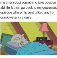 Funny, Life, and Water: me after i post something take positive  abt life & then go back to my depressec  episode where i havent talked any1 or  drank water in 3 days  7 00 Goodnight