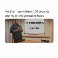 Regret, Girl Memes, and Him: Me after I reply to him in .05 seconds  after he left me on read for hours  In conclusion,  I regret this