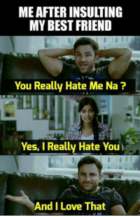 Best Friend, Love, and Memes: ME AFTER INSULTING  MY BEST FRIEND  You Really Hate Me Na ?  Yes, I Really Hate Youi  And I Love That