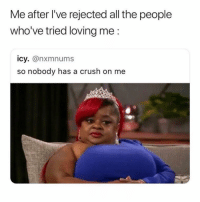 Crush, Girl Memes, and All The: Me after I've rejected all the people  who've tried loving me:  icy. @nxmnums  so nobody has a crush on me hahaha me