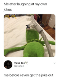Jokes, Own, and Post: Me after laughing at my own  jokes  muva tae  @otaaee  me before i even get the joke out Me while writing this post