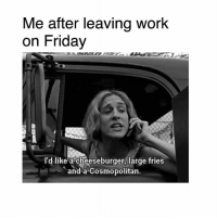 🕺🏻🧜🏼‍♀️: Me after leaving work  on Friday  l'd like acheeseburger, large fries  and a Cosmopolitan. 🕺🏻🧜🏼‍♀️
