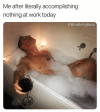 Omg, Work, and Today: Me after literally accomplishing  nothing at work today  @BrosBeingBasic Omg today was so rough, I can't even 🤤🍷 @scandal83 @brosbeingbasic