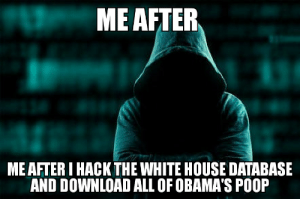 ME AFTER MEAFTER I HACK THE WHITE HOUSE DATABASE AND