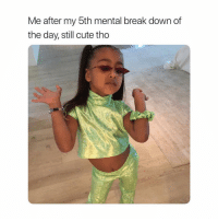 Cute, Break, and Girl Memes: Me after my 5th mental break down of  the day, still cute tho