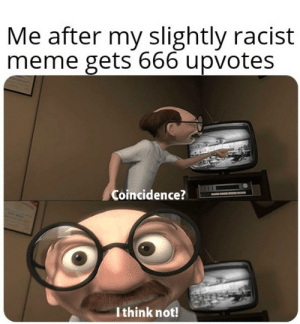 Based on true story: Me after my slightly racist  meme gets 666 upvotes  Coincidence?  I think not! Based on true story