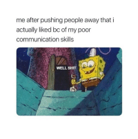 Shit, Girl Memes, and Communication: me after pushing people away that i  actually liked bc of my poor  communication skills  WELL SHT if this shit ain't me loll