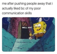 Shit, Communication, and Poor: me after pushing people away that i  actually liked bc of my poor  communication skills  WELL SHIT Howdy
