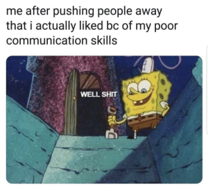 who can relate :|: me after pushing people away  that i actually liked bc of my p0or  communication skills  WELL SHIT who can relate :|