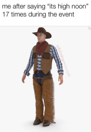 "High Noon, The Event, and Times: me after saying ""its high noon""  17 times during the event  h  U/blitzthemessigh ItS hIgH nOoN"