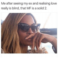 Love, Memes, and Shit: Me after seeing my ex and realising love  really is blind, that MF is a solid 2.  @NorthWitch69 I literally must have had shit in my eyes 😐 Follow my queen @northwitch69 @northwitch69 @northwitch69 @northwitch69