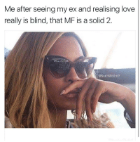 Beyonce, Ex's, and Memes: Me after seeing my ex and realising love  really is blind, that MF is a solid 2  @North Witch69 Bitch. You better put the crack pipe down and FOLLOW @sassy__bitch69 @sassy__bitch69 bitchesbelike jokeoftheday byefelicia boybye hoesbelike hoeislife kimkardashian lemonadefacts lemonade beyoncé petty