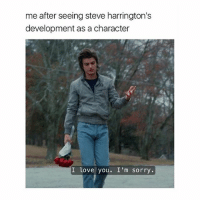 Love, Sorry, and I Love You: me after seeing steve harrington's  development as a character  I love you. I'm sorry. me. me Me