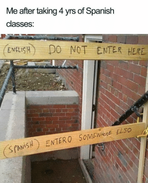 Spanish, Somewhere, and Enter: Me after taking 4 yrs of Spanish  classes:  ENEISH) DO NOT ENTER HERE  SfAViISENTERO SoMEWHerE ELSO
