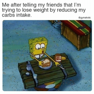 Me after telling my friends that I'm trying to lose weight by reducing my carbs intake.  More motivation: https://www.gymaholic.co  #fitness #motivation #gymaholic #meme: Me after telling my friends that I'm  trying to lose weight by reducing my  carbs intake  @gymaholic  E Me after telling my friends that I'm trying to lose weight by reducing my carbs intake.  More motivation: https://www.gymaholic.co  #fitness #motivation #gymaholic #meme