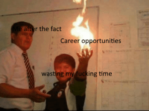 Bruh, Fucking, and Time: Me after the fact  Career opportunities  wasting my fucking time Bruh MOMENT