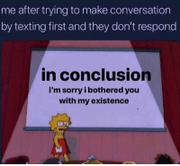 The worst 😤 https://t.co/EUwhKhMXP2: me after trying to make conversation  by texting first and they don't respond  in conclusion  i'm sorry i bothered you  with my existence The worst 😤 https://t.co/EUwhKhMXP2
