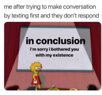 Me_irl: me after trying to make conversation  by texting first and they don't respond  in conclusion  i'm sorry i bothered you  with my existence Me_irl