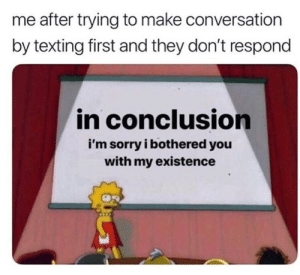 Me_irl by Lovebuds420 MORE MEMES: me after trying to make conversation  by texting first and they don't respond  in conclusion  i'm sorry i bothered you  with my existence Me_irl by Lovebuds420 MORE MEMES