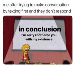 bothered: me after trying to make conversation  by texting first and they don't respond  in conclusion  i'm sorry i bothered you  with my existence