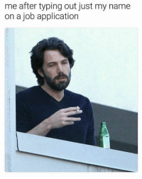 Fucking, Memes, and Shoes: me after typing out just my name  on a job application So fucking tiring all this work 😭😒(@soap_shoes)