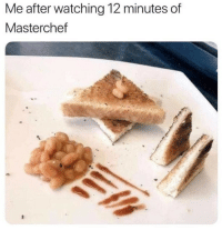 Masterchef,  Minutes, and  Watching: Me after watching 12 minutes of  Masterchef