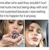 Memes, Shit, and Weed: me after who said they wouldn't hurt  me hurts me but being okay with and  not surprised because i was waiting  for it to happen for it anyway Ugh trying to go a full work week without weed is sofa king hard I miss my shit