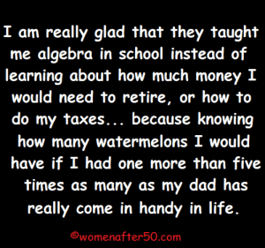 Dad, Life, and Memes: me algebra in school instead of  learning about how much money I  would need to retire, or how to  do my taxes... because knowing  how many watermelons I would  have if I had one more than five  times as many as my dad has  really come in handy in life.  womenafter50.com