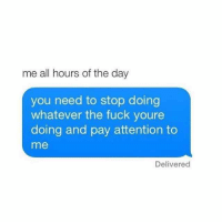 Funny, Fuck, and Day: me all hours of the day  you need to stop doing  whatever the fuck youre  doing and pay attention to  me  Delivered