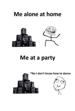 Being Alone, Dancing, and Ftw: Me alone at home  Me at a party  *No I don't know how to dance Dancing ftw