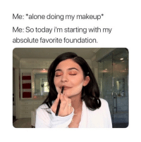 Being Alone, Makeup, and Today: Me: *alone doing my makeup*  Me: So today i'm starting with my  absolute favorite foundation. hahah does anyone else do this?😂
