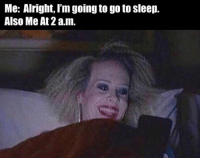 ~♏ #ToMakeYouLaugh :D: Me: Alright, I'm going to go to Sleep.  Also Me At 2 a.m. ~♏ #ToMakeYouLaugh :D