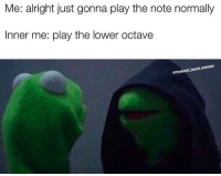 Band Memes: Me: alright just gonna play the note normally  Inner me: play the lower octave  @thebest band memes