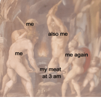 me me me: me  also me  me  me again  my meat  at 3 am