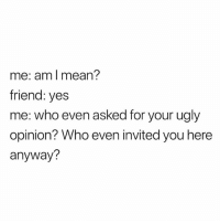 Ugly, Mean, and Yes: me: aml mean?  friend: yes  me: who even asked for your ugly  opinion? Who even invited you here  anyway? hehe follow @_________sext____________
