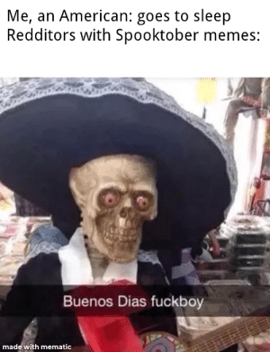 Spooktober: Me, an American: goes to sleep  Redditors with Spooktober memes:  Buenos Dias fuckboy  made with mematic Spooktober