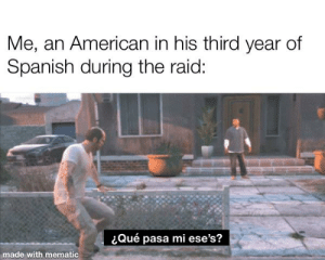 Me_irl: Me, an American in his third year of  Spanish during the raid:  Qué pasa mi ese's?  made with mematic Me_irl