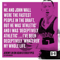 Jeremy Lin speaks out on stereotypes.: ME AND JOHN WALL  WERE THE FASTEST  PEOPLE IN THE DRAFT  BUT HE WAS ATHLETIC  ANDIWAS DECEPTIVELY  ATHLETIC l'VE BEEN  HILY  DECEPTIVELY WHATEVER  MY WHOLE LIFE  BR  JEREMY LIN ON ASIAN STEREOTYPES  HIT KEVIN KREIDER Jeremy Lin speaks out on stereotypes.
