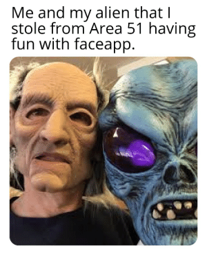 Af, Reddit, and Alien: Me and my alien that I  stole from Area 51 having  fun with faceapp. He was scared af at first.