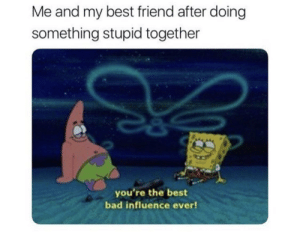 Bad, Best Friend, and Reddit: Me and my best friend after doing  something stupid together  you're the best  bad influence ever! My whole friend group