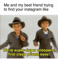 we'll solve this mystery: Me and my best friend trying  to find your instagram like  We're super duper Snoopers.  first class private eyes! we'll solve this mystery