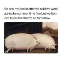 tag your bestie lol: Me and my bestie after we said we were  gonna be summer time fine but we both  love to eat like there's no tomorrow tag your bestie lol