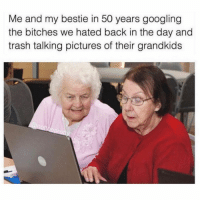 Funny, Memes, and Trash: Me and my bestie in 50 years googling  the bitches we hated back in the day and  trash talking pictures of their grandkids SarcasmOnly